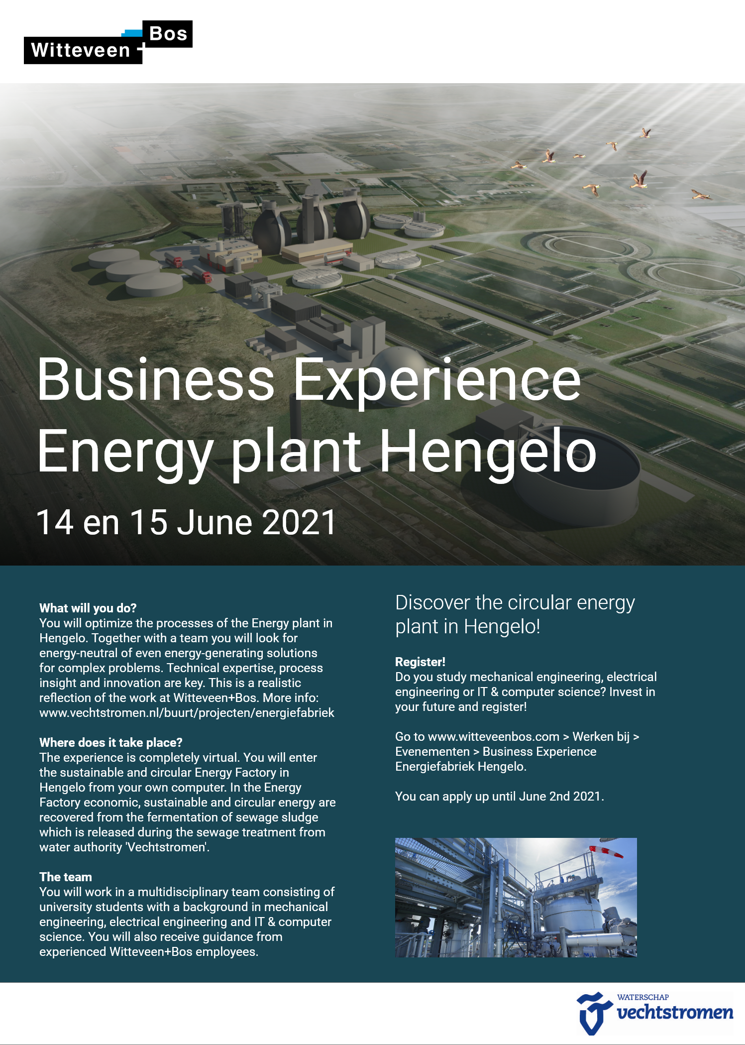 We are organizing a brand new Business experience on 14 and 15 June in a very inspiring environment, namely the power plant in Hengelo. You enter the sustainable and circular Energy Factory from behind your computer. Together with a multidisciplinary team you will look for energy-neutral or even energy-generating solutions for complex problems. You will receive guidance from experienced Witteveen + Bos employees. This experience is for university students with a study in mechanical engineering, electrical engineering and technical computer science.